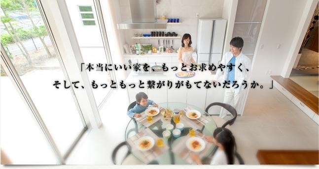 「本当にいい家を、もっとお求めやすく、そして、もっともっと繋がりがもてないだろうか。」